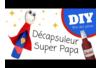 Décapsuleur Super Papa - Tutos Fête des Pères – 10doigts.fr